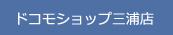 ドコモショップ三浦店 | SHOP INFORMATION